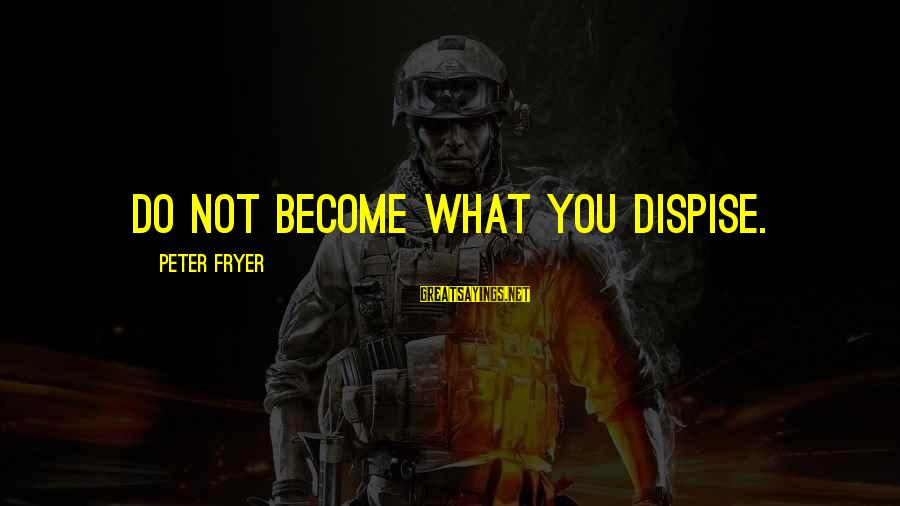 Dispise Sayings By Peter Fryer: Do not become what you dispise.