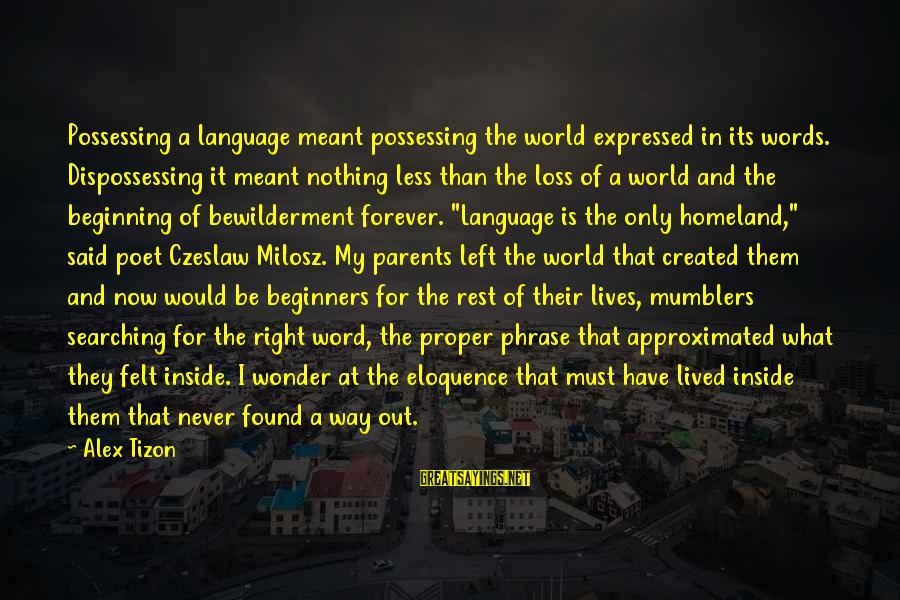 Dispossessing Sayings By Alex Tizon: Possessing a language meant possessing the world expressed in its words. Dispossessing it meant nothing