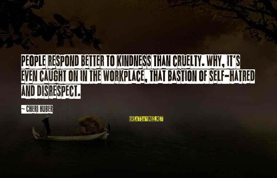 Disrespect In The Workplace Sayings By Cheri Huber: People respond better to kindness than cruelty. Why, it's even caught on in the workplace,