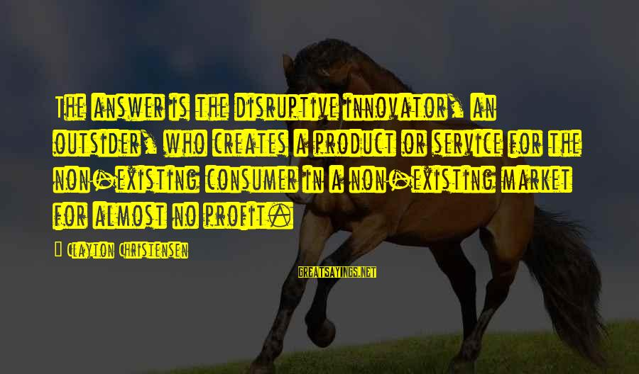 Disruptive Innovation Clayton Christensen Sayings By Clayton Christensen: The answer is the disruptive innovator, an outsider, who creates a product or service for