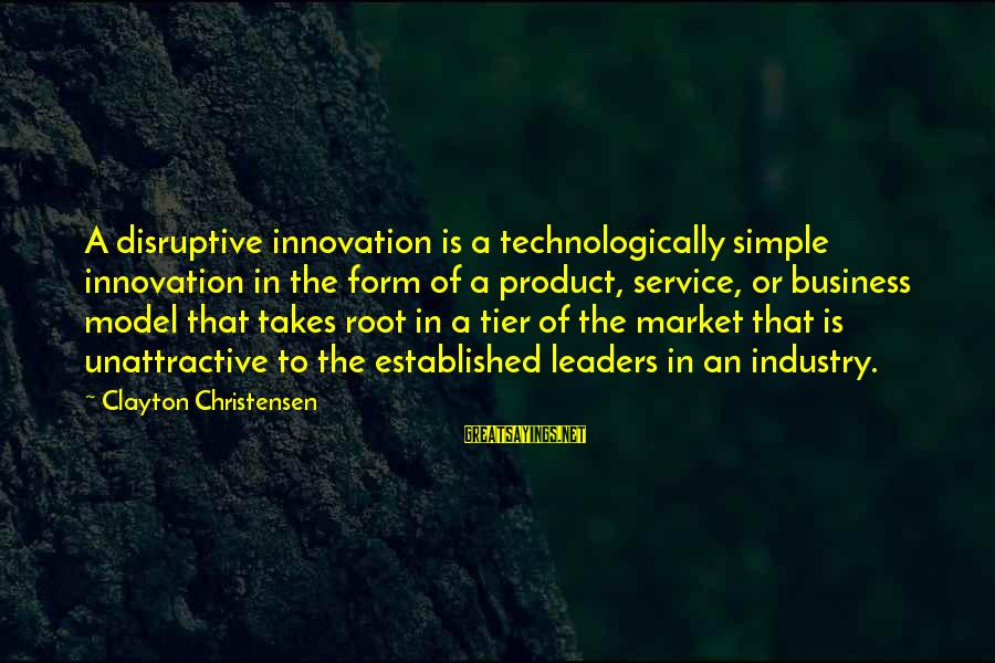 Disruptive Innovation Clayton Christensen Sayings By Clayton Christensen: A disruptive innovation is a technologically simple innovation in the form of a product, service,