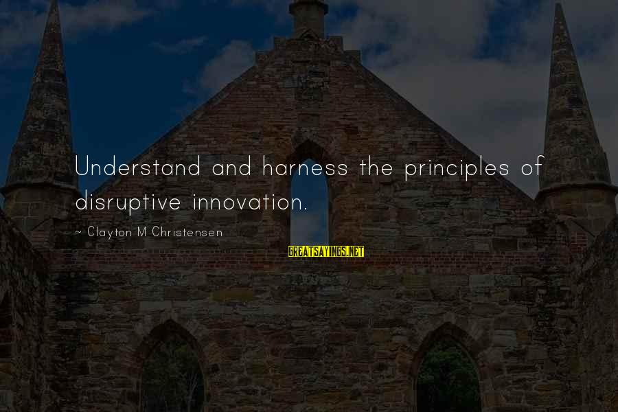 Disruptive Innovation Clayton Christensen Sayings By Clayton M Christensen: Understand and harness the principles of disruptive innovation.