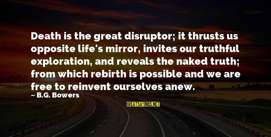 Disruptor Sayings By B.G. Bowers: Death is the great disruptor; it thrusts us opposite life's mirror, invites our truthful exploration,