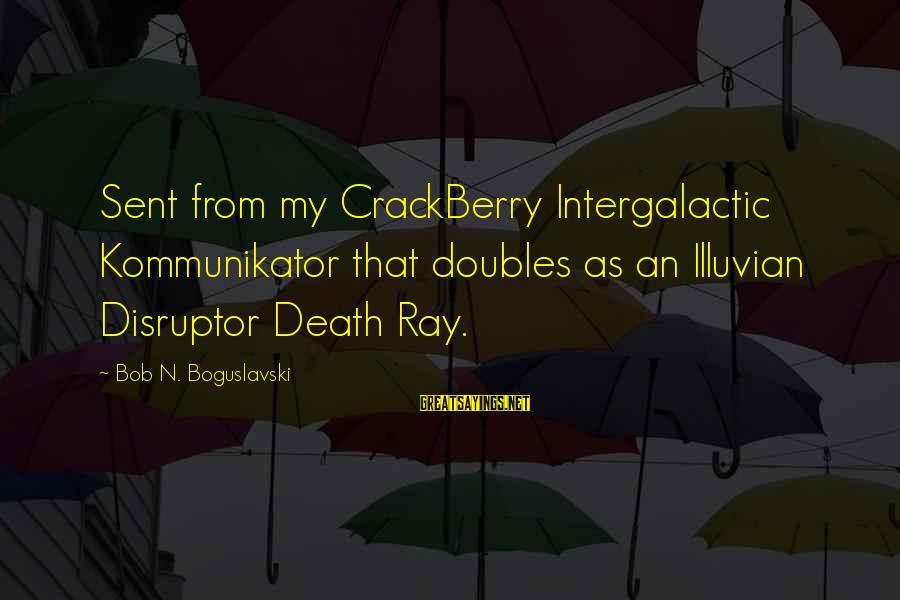 Disruptor Sayings By Bob N. Boguslavski: Sent from my CrackBerry Intergalactic Kommunikator that doubles as an Illuvian Disruptor Death Ray.