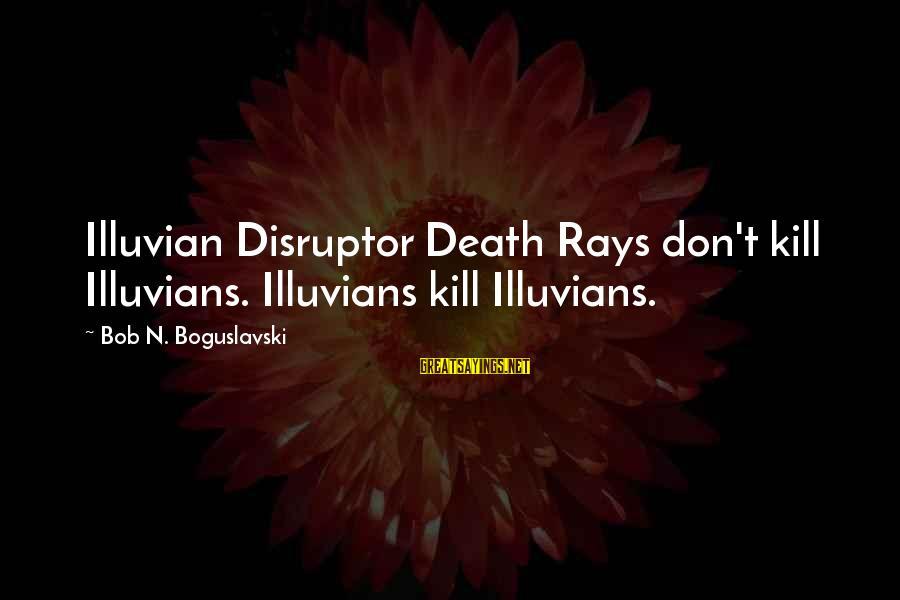 Disruptor Sayings By Bob N. Boguslavski: Illuvian Disruptor Death Rays don't kill Illuvians. Illuvians kill Illuvians.