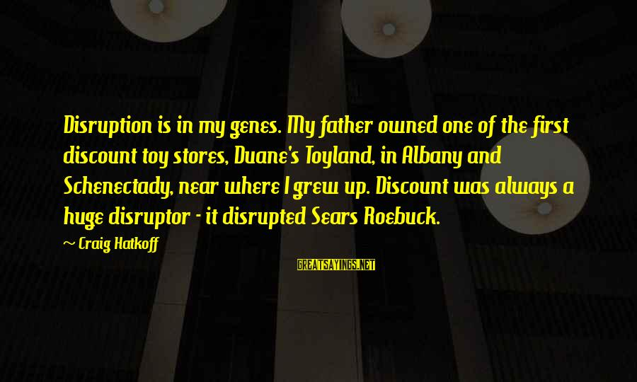 Disruptor Sayings By Craig Hatkoff: Disruption is in my genes. My father owned one of the first discount toy stores,