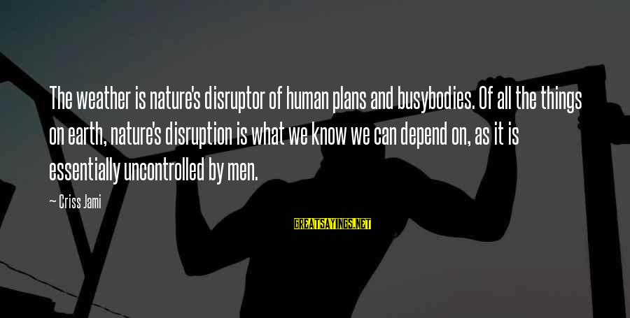 Disruptor Sayings By Criss Jami: The weather is nature's disruptor of human plans and busybodies. Of all the things on