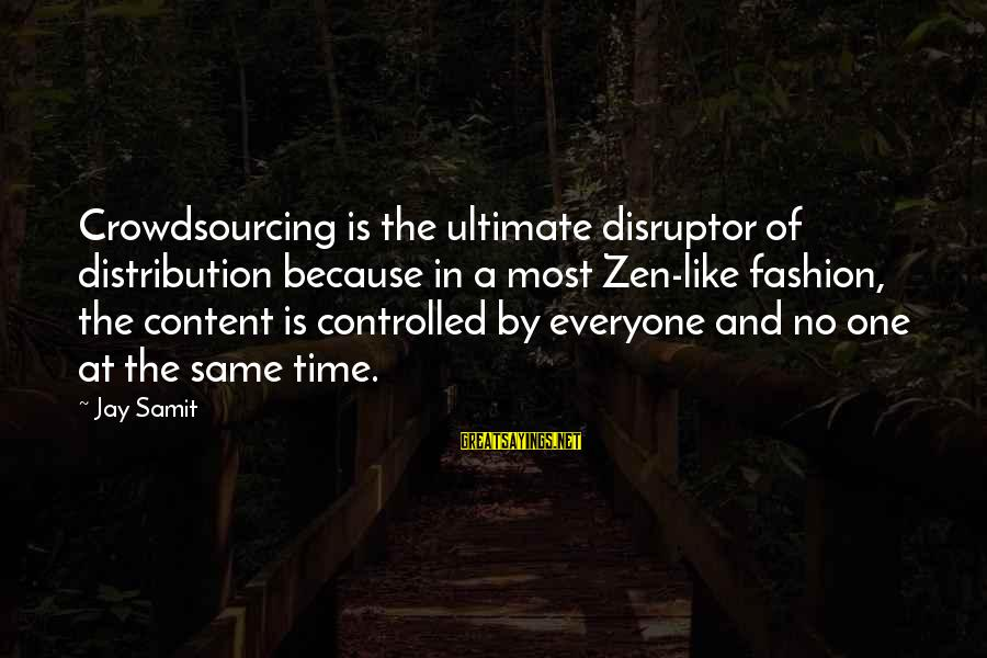 Disruptor Sayings By Jay Samit: Crowdsourcing is the ultimate disruptor of distribution because in a most Zen-like fashion, the content