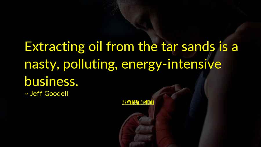 Dissatisfaction In The Great Gatsby Sayings By Jeff Goodell: Extracting oil from the tar sands is a nasty, polluting, energy-intensive business.