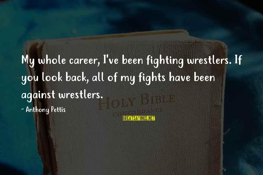 Dissimilars Sayings By Anthony Pettis: My whole career, I've been fighting wrestlers. If you look back, all of my fights