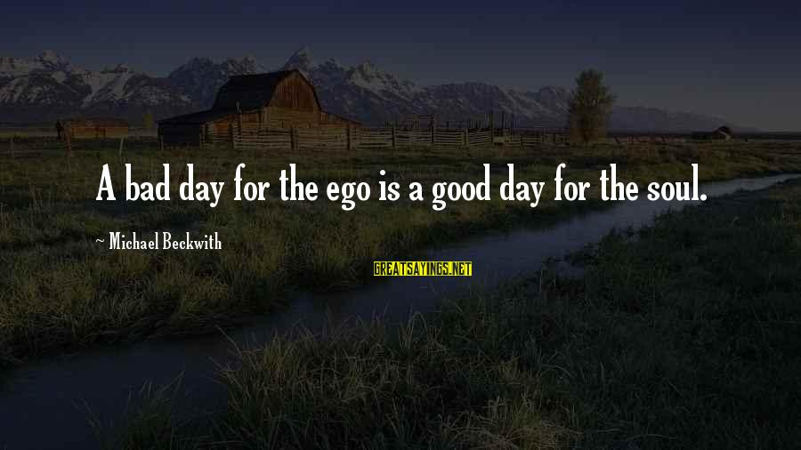 Dissimilars Sayings By Michael Beckwith: A bad day for the ego is a good day for the soul.