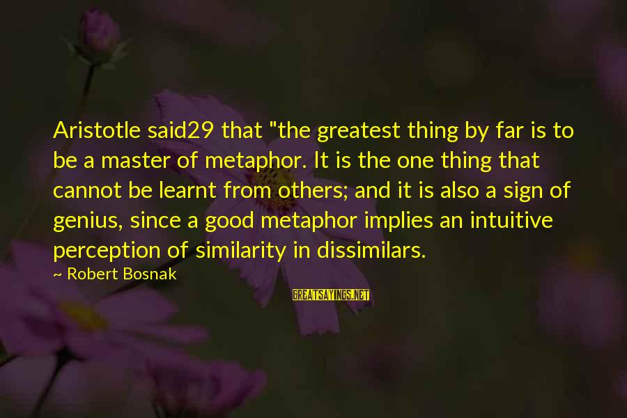 "Dissimilars Sayings By Robert Bosnak: Aristotle said29 that ""the greatest thing by far is to be a master of metaphor."