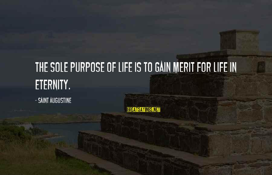 Dissimilars Sayings By Saint Augustine: The sole purpose of life is to gain merit for life in eternity.