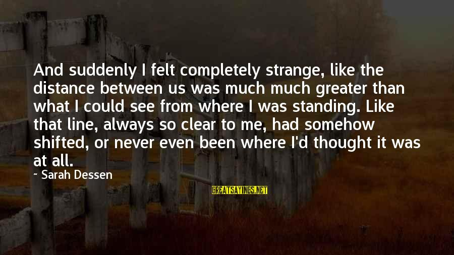 Distance Between U And Me Sayings By Sarah Dessen: And suddenly I felt completely strange, like the distance between us was much much greater