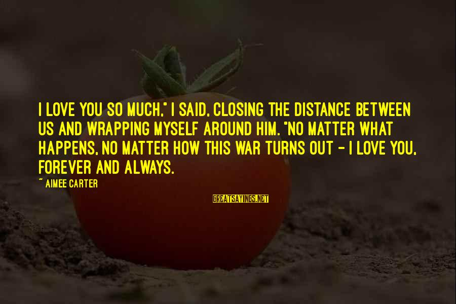 "Distance Between Us Love Sayings By Aimee Carter: I love you so much,"" I said, closing the distance between us and wrapping myself"