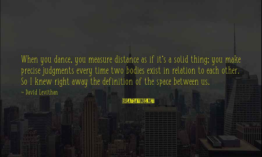 Distance Between Us Love Sayings By David Levithan: When you dance, you measure distance as if it's a solid thing; you make precise