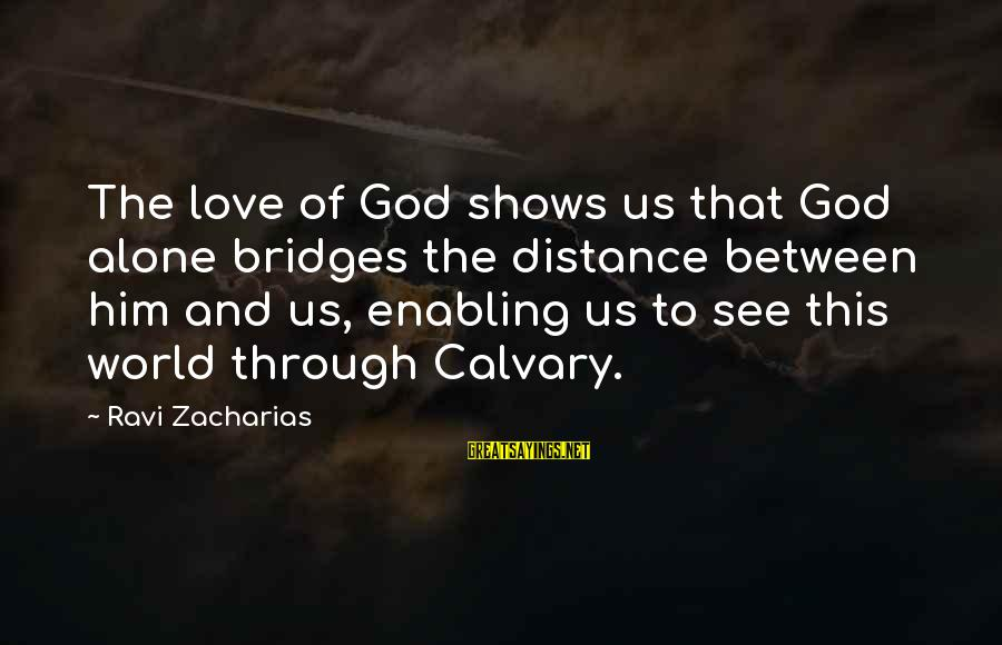 Distance Between Us Love Sayings By Ravi Zacharias: The love of God shows us that God alone bridges the distance between him and