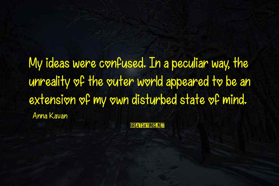 Disturbed Mind Sayings By Anna Kavan: My ideas were confused. In a peculiar way, the unreality of the outer world appeared