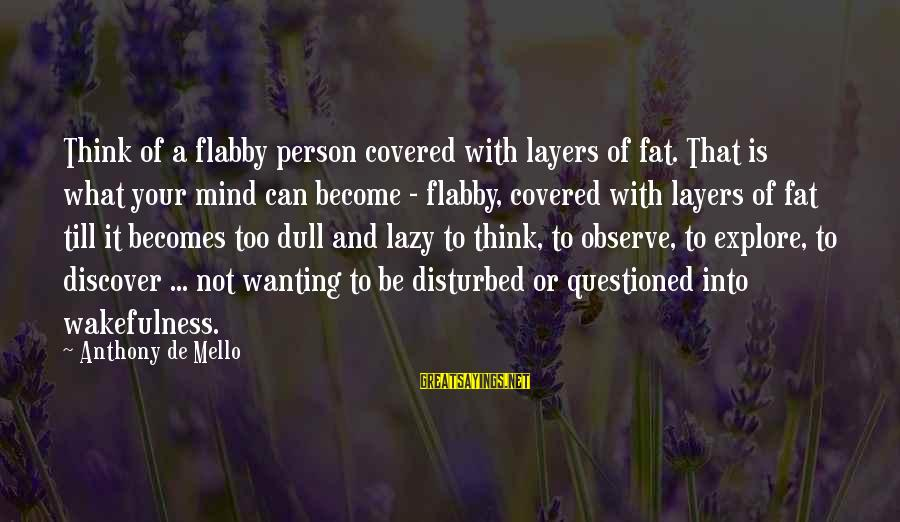 Disturbed Mind Sayings By Anthony De Mello: Think of a flabby person covered with layers of fat. That is what your mind