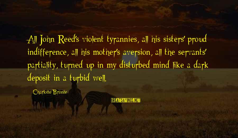 Disturbed Mind Sayings By Charlotte Bronte: All John Reed's violent tyrannies, all his sisters' proud indifference, all his mother's aversion, all