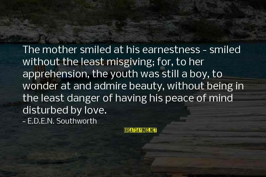 Disturbed Mind Sayings By E.D.E.N. Southworth: The mother smiled at his earnestness - smiled without the least misgiving; for, to her