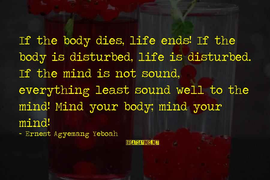 Disturbed Mind Sayings By Ernest Agyemang Yeboah: If the body dies, life ends! If the body is disturbed, life is disturbed. If
