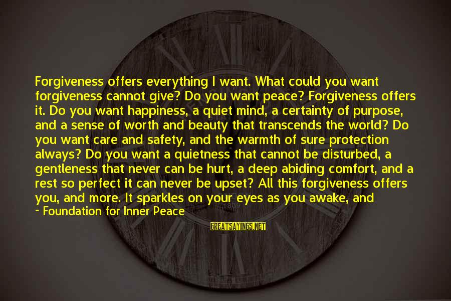 Disturbed Mind Sayings By Foundation For Inner Peace: Forgiveness offers everything I want. What could you want forgiveness cannot give? Do you want