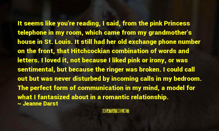 Disturbed Mind Sayings By Jeanne Darst: It seems like you're reading, I said, from the pink Princess telephone in my room,