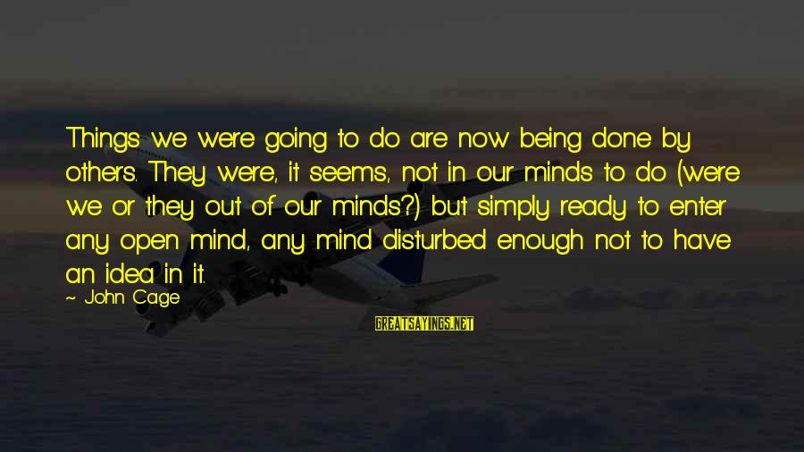 Disturbed Mind Sayings By John Cage: Things we were going to do are now being done by others. They were, it