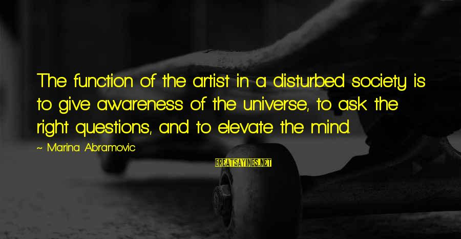 Disturbed Mind Sayings By Marina Abramovic: The function of the artist in a disturbed society is to give awareness of the