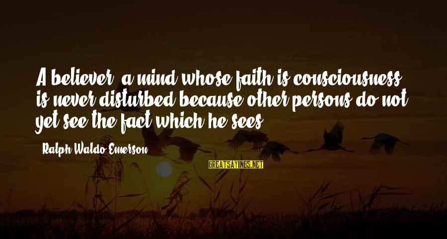 Disturbed Mind Sayings By Ralph Waldo Emerson: A believer, a mind whose faith is consciousness, is never disturbed because other persons do