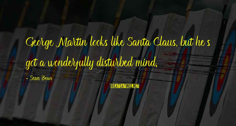 Disturbed Mind Sayings By Sean Bean: George Martin looks like Santa Claus, but he's got a wonderfully disturbed mind.