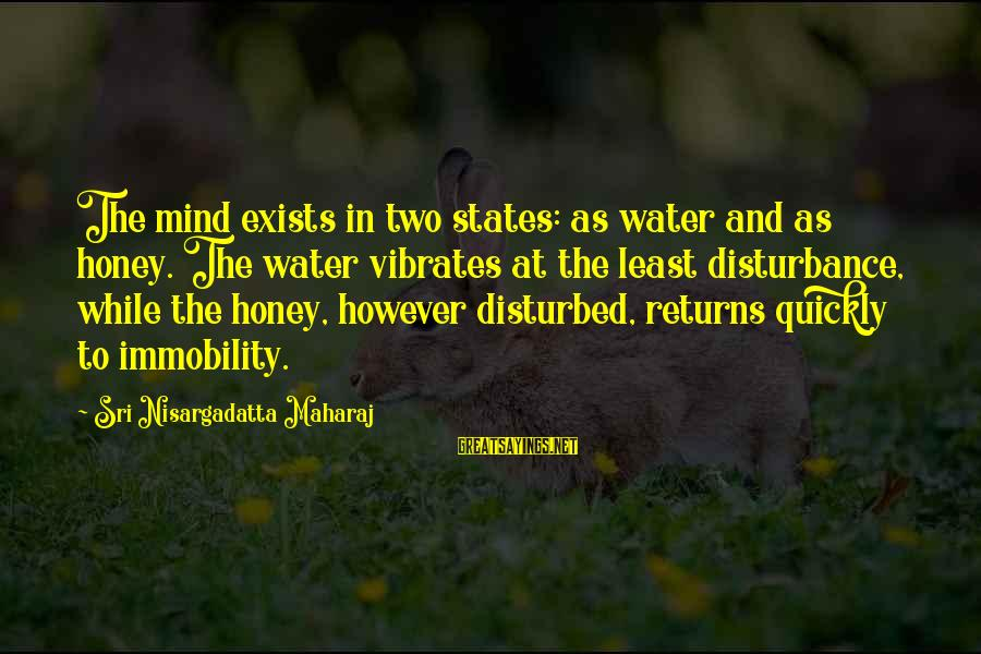 Disturbed Mind Sayings By Sri Nisargadatta Maharaj: The mind exists in two states: as water and as honey. The water vibrates at