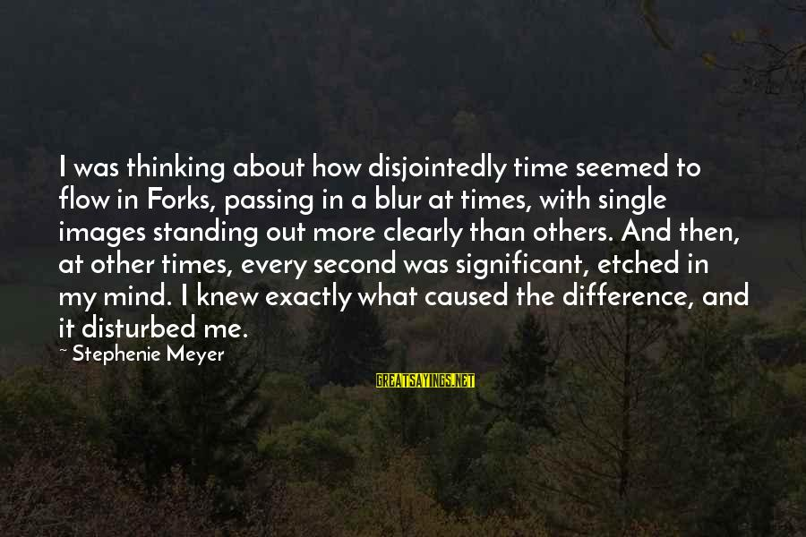 Disturbed Mind Sayings By Stephenie Meyer: I was thinking about how disjointedly time seemed to flow in Forks, passing in a