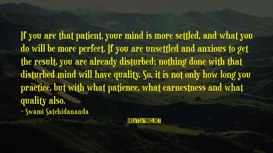 Disturbed Mind Sayings By Swami Satchidananda: If you are that patient, your mind is more settled, and what you do will