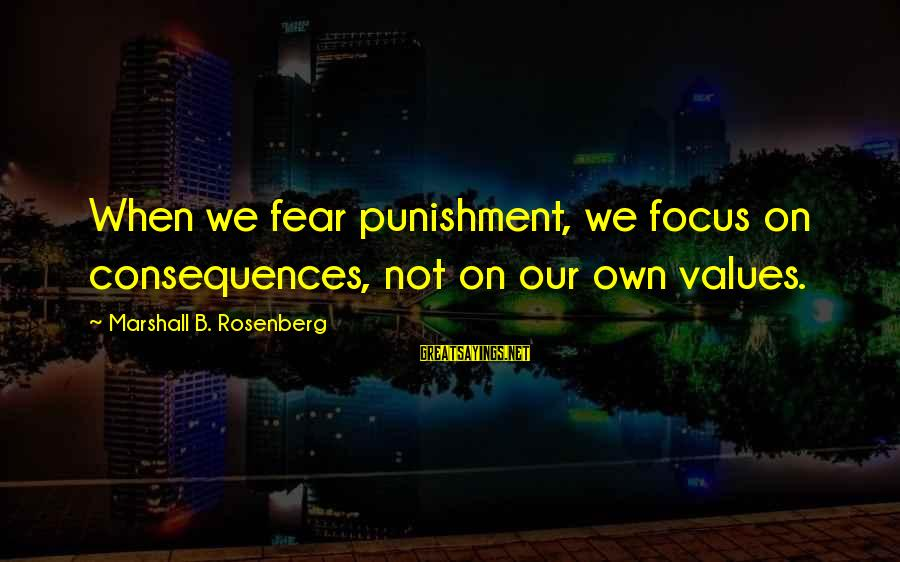 Disturbings Sayings By Marshall B. Rosenberg: When we fear punishment, we focus on consequences, not on our own values.