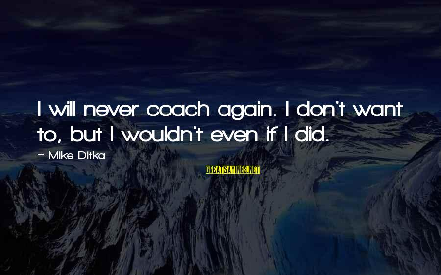 Ditka Sayings By Mike Ditka: I will never coach again. I don't want to, but I wouldn't even if I