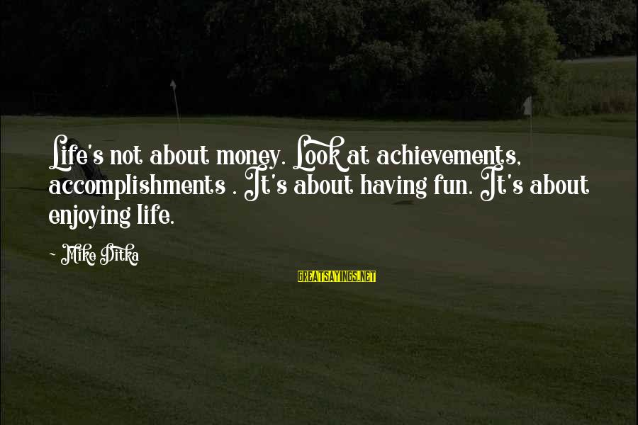 Ditka Sayings By Mike Ditka: Life's not about money. Look at achievements, accomplishments . It's about having fun. It's about