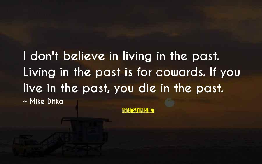 Ditka Sayings By Mike Ditka: I don't believe in living in the past. Living in the past is for cowards.