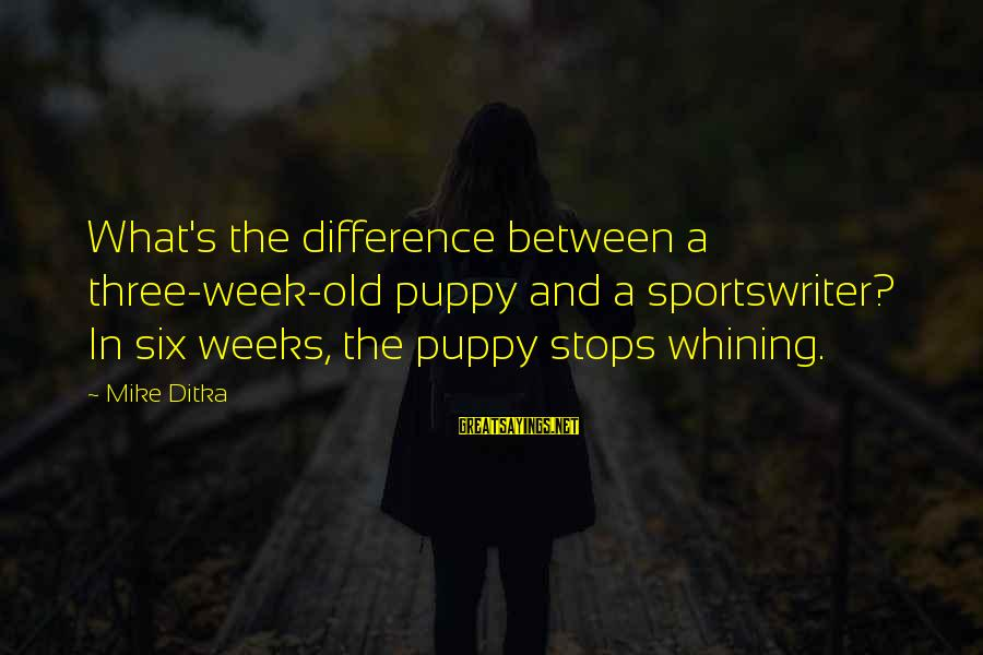 Ditka Sayings By Mike Ditka: What's the difference between a three-week-old puppy and a sportswriter? In six weeks, the puppy