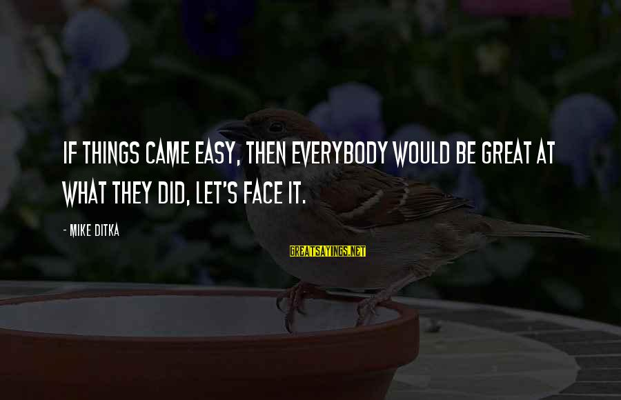 Ditka Sayings By Mike Ditka: If things came easy, then everybody would be great at what they did, let's face