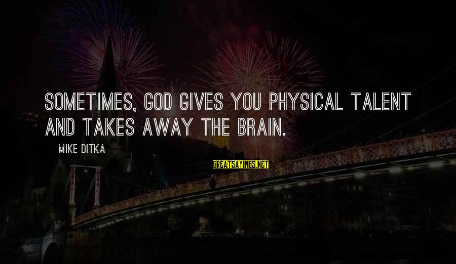 Ditka Sayings By Mike Ditka: Sometimes, God gives you physical talent and takes away the brain.