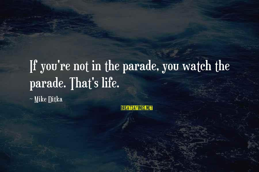 Ditka Sayings By Mike Ditka: If you're not in the parade, you watch the parade. That's life.