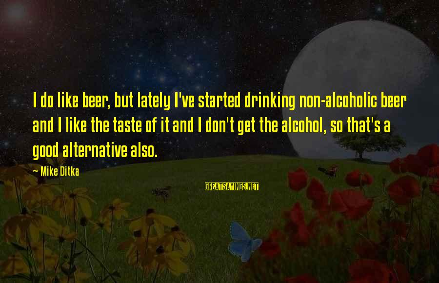 Ditka Sayings By Mike Ditka: I do like beer, but lately I've started drinking non-alcoholic beer and I like the