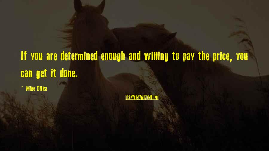 Ditka Sayings By Mike Ditka: If you are determined enough and willing to pay the price, you can get it