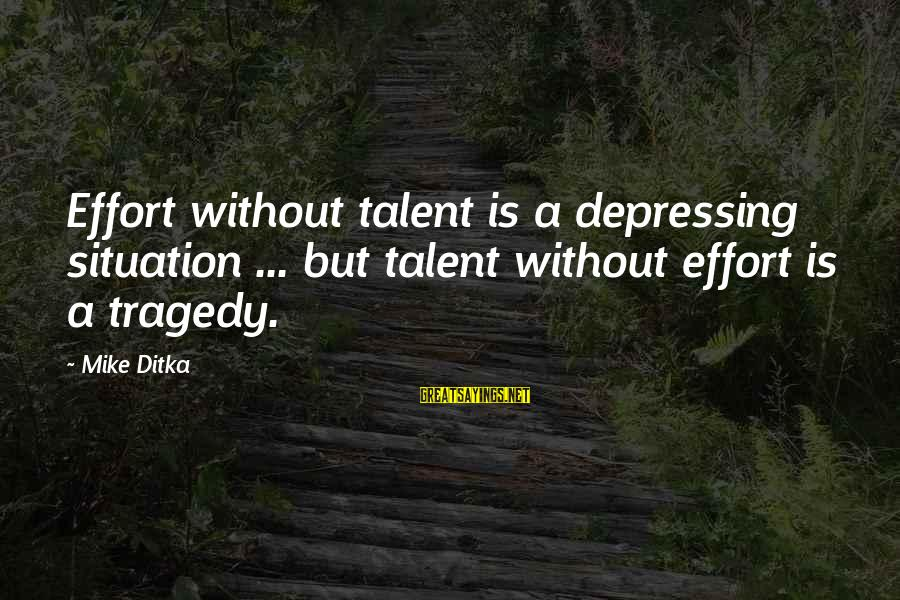 Ditka Sayings By Mike Ditka: Effort without talent is a depressing situation ... but talent without effort is a tragedy.