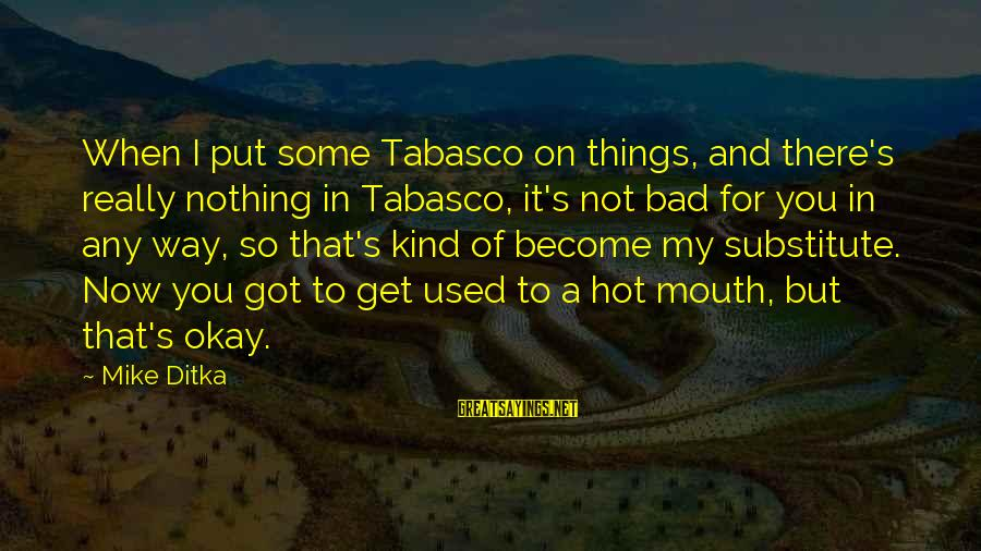 Ditka Sayings By Mike Ditka: When I put some Tabasco on things, and there's really nothing in Tabasco, it's not