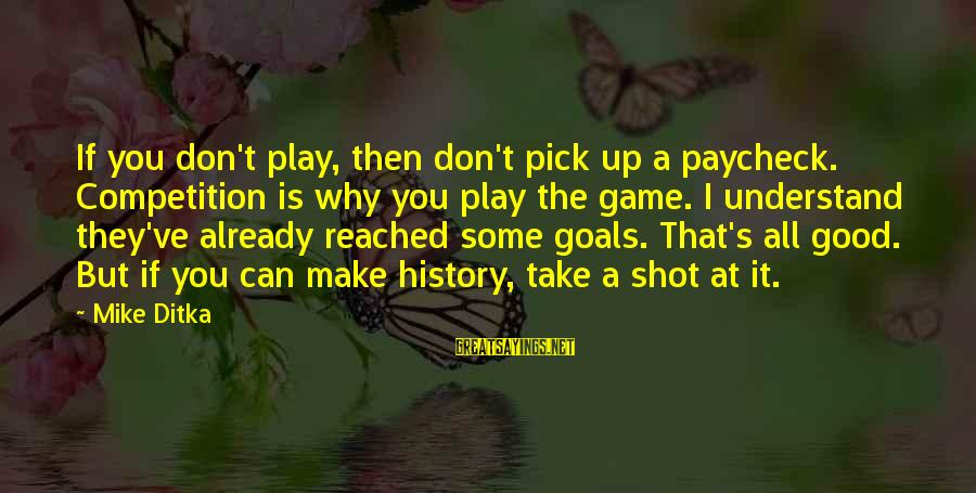 Ditka Sayings By Mike Ditka: If you don't play, then don't pick up a paycheck. Competition is why you play