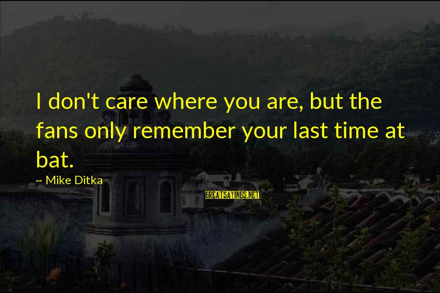 Ditka Sayings By Mike Ditka: I don't care where you are, but the fans only remember your last time at