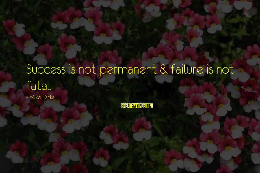 Ditka Sayings By Mike Ditka: Success is not permanent & failure is not fatal.